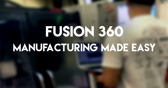 Fusion 360 - Manufacturing Made Easy